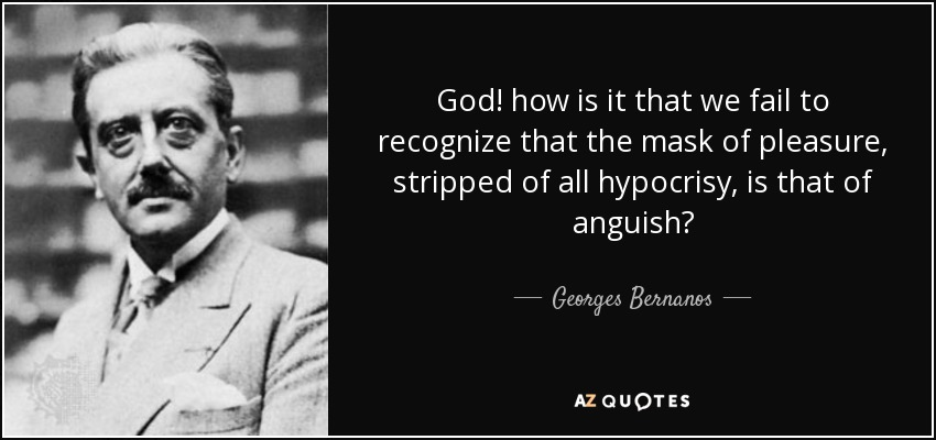 God! how is it that we fail to recognize that the mask of pleasure, stripped of all hypocrisy, is that of anguish? - Georges Bernanos