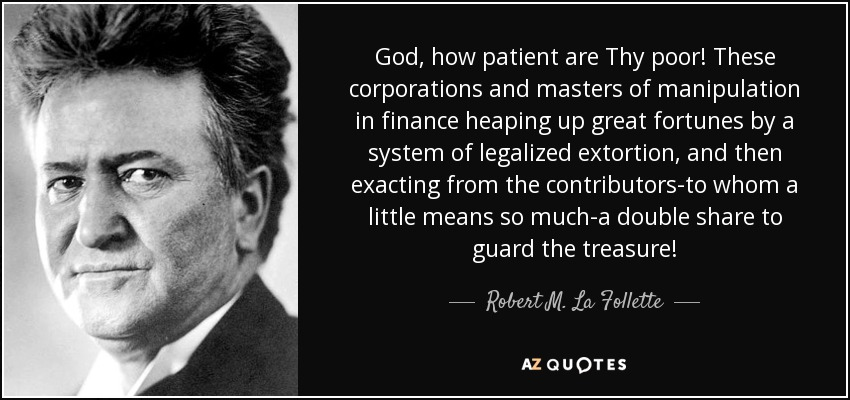 God, how patient are Thy poor! These corporations and masters of manipulation in finance heaping up great fortunes by a system of legalized extortion, and then exacting from the contributors-to whom a little means so much-a double share to guard the treasure! - Robert M. La Follette, Sr.