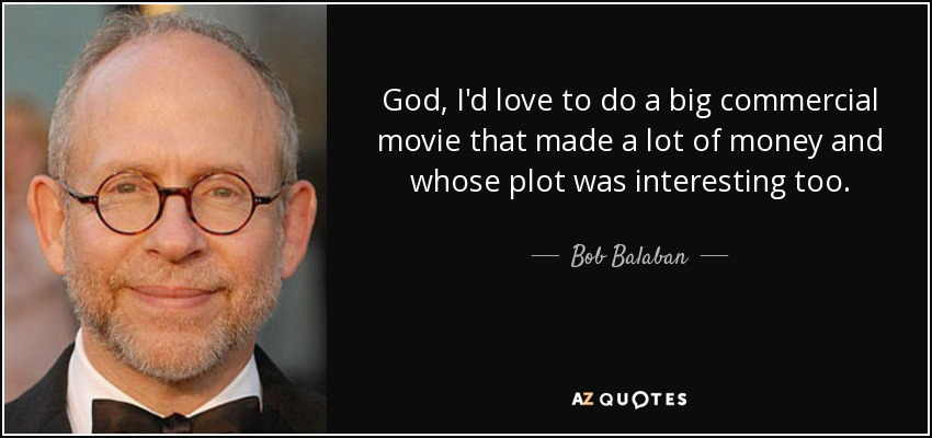 God, I'd love to do a big commercial movie that made a lot of money and whose plot was interesting too. - Bob Balaban