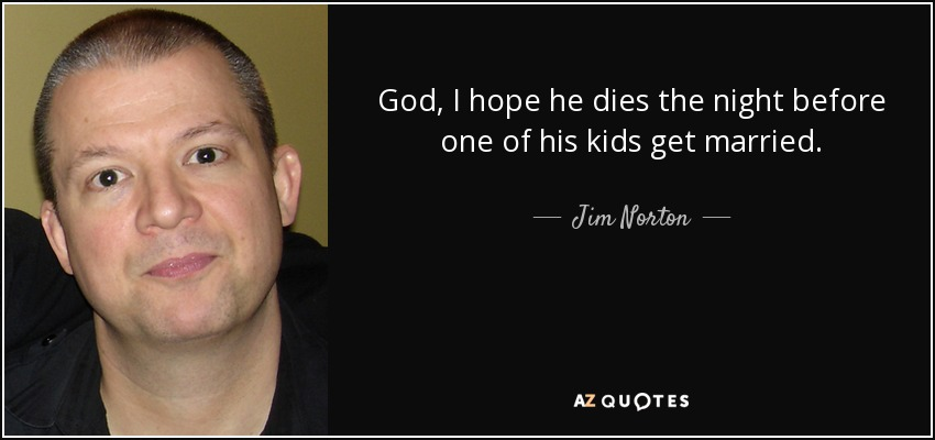 God, I hope he dies the night before one of his kids get married. - Jim Norton