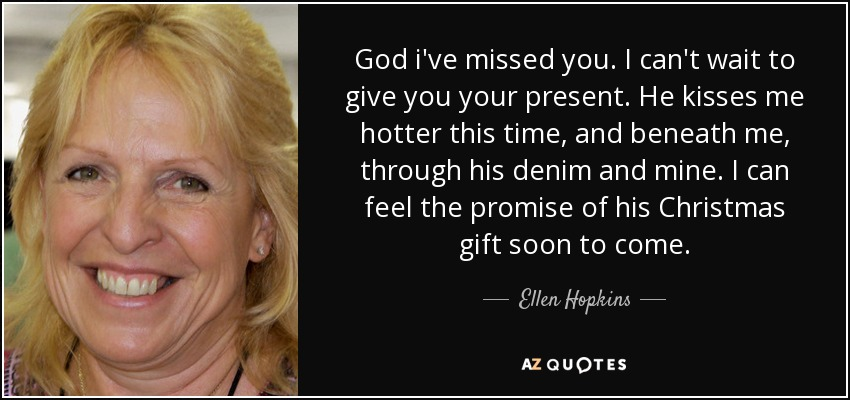 God i've missed you. I can't wait to give you your present. He kisses me hotter this time, and beneath me, through his denim and mine. I can feel the promise of his Christmas gift soon to come. - Ellen Hopkins