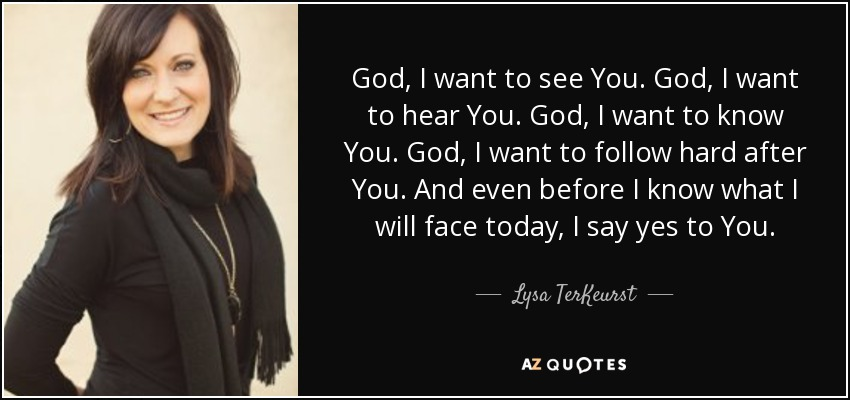 God, I want to see You. God, I want to hear You. God, I want to know You. God, I want to follow hard after You. And even before I know what I will face today, I say yes to You. - Lysa TerKeurst