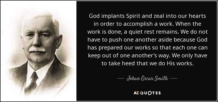 God implants Spirit and zeal into our hearts in order to accomplish a work. When the work is done, a quiet rest remains. We do not have to push one another aside because God has prepared our works so that each one can keep out of one another's way. We only have to take heed that we do His works. - Johan Oscar Smith