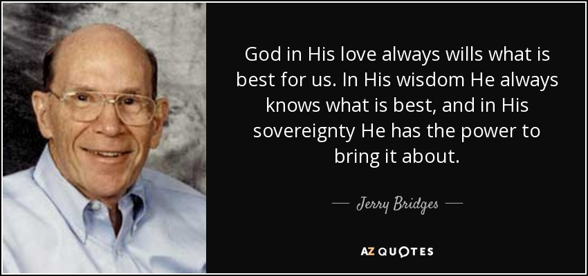 God in His love always wills what is best for us. In His wisdom He always knows what is best, and in His sovereignty He has the power to bring it about. - Jerry Bridges