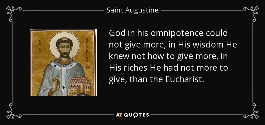 God in his omnipotence could not give more, in His wisdom He knew not how to give more, in His riches He had not more to give, than the Eucharist. - Saint Augustine