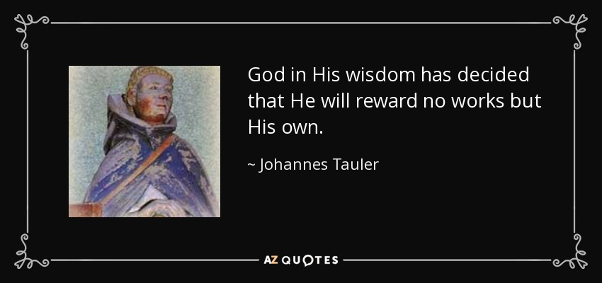 God in His wisdom has decided that He will reward no works but His own. - Johannes Tauler