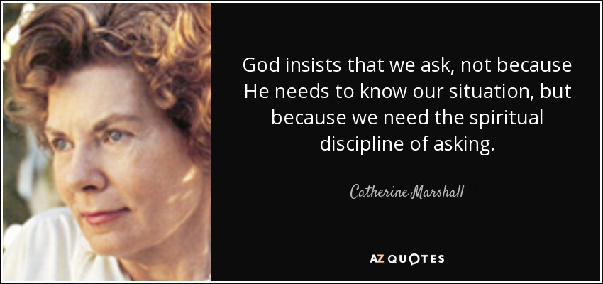 God insists that we ask, not because He needs to know our situation, but because we need the spiritual discipline of asking. - Catherine Marshall