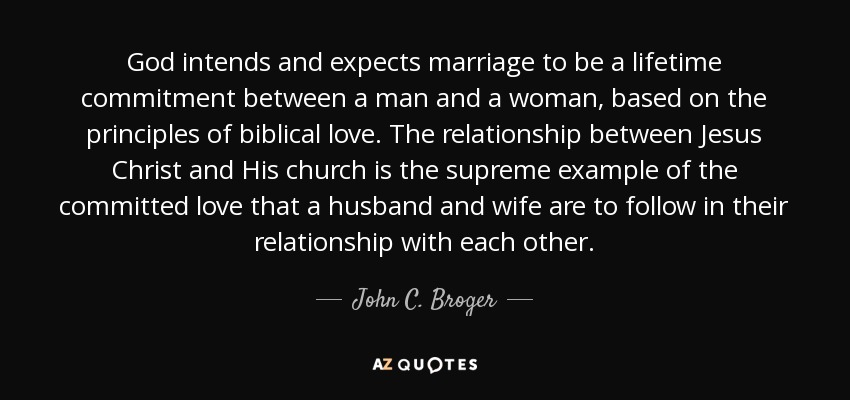 God intends and expects marriage to be a lifetime commitment between a man and a woman, based on the principles of biblical love. The relationship between Jesus Christ and His church is the supreme example of the committed love that a husband and wife are to follow in their relationship with each other. - John C. Broger