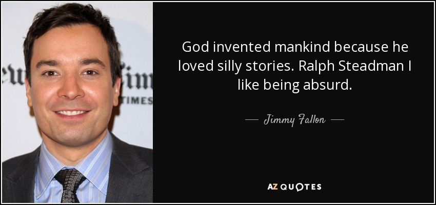 God invented mankind because he loved silly stories. Ralph Steadman I like being absurd. - Jimmy Fallon