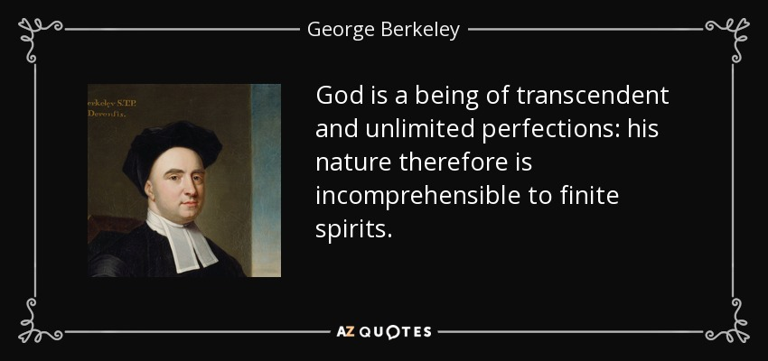 God is a being of transcendent and unlimited perfections: his nature therefore is incomprehensible to finite spirits. - George Berkeley