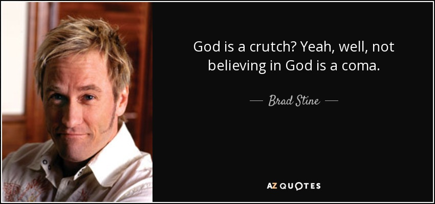 God is a crutch? Yeah, well, not believing in God is a coma. - Brad Stine