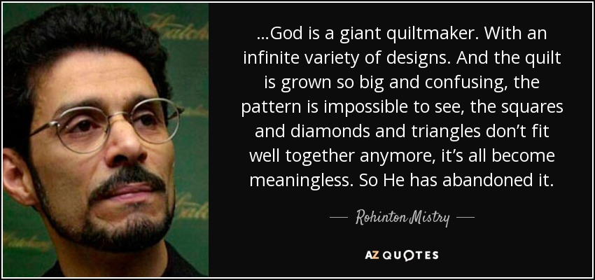 …God is a giant quiltmaker. With an infinite variety of designs. And the quilt is grown so big and confusing, the pattern is impossible to see, the squares and diamonds and triangles don't fit well together anymore, it's all become meaningless. So He has abandoned it. - Rohinton Mistry