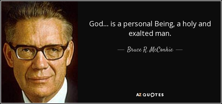 God... is a personal Being, a holy and exalted man. - Bruce R. McConkie