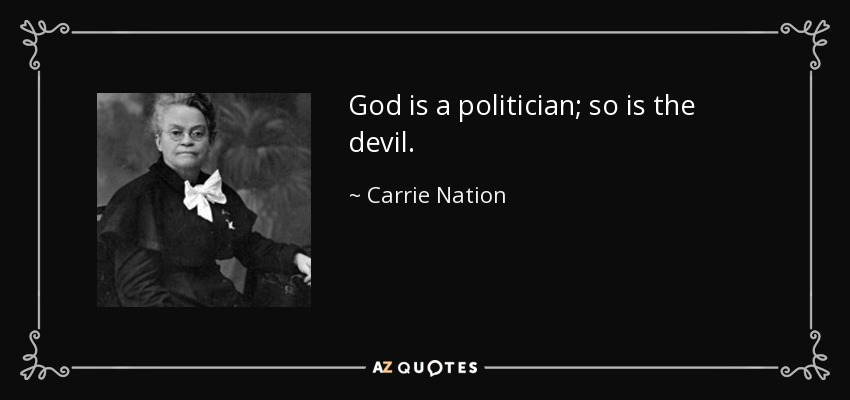 God is a politician; so is the devil. - Carrie Nation