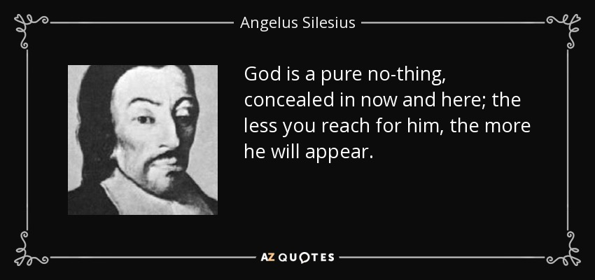God is a pure no-thing, concealed in now and here; the less you reach for him, the more he will appear. - Angelus Silesius