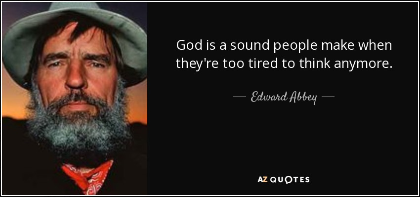 God is a sound people make when they're too tired to think anymore. - Edward Abbey