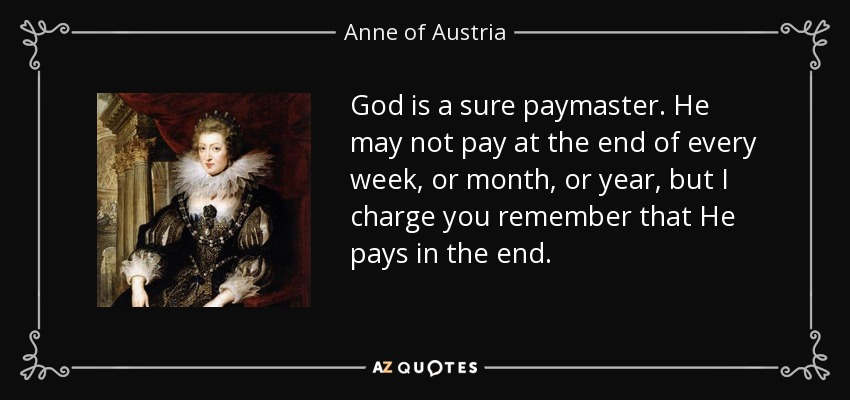 God is a sure paymaster. He may not pay at the end of every week, or month, or year, but I charge you remember that He pays in the end. - Anne of Austria