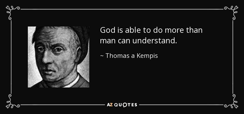 God is able to do more than man can understand. - Thomas a Kempis