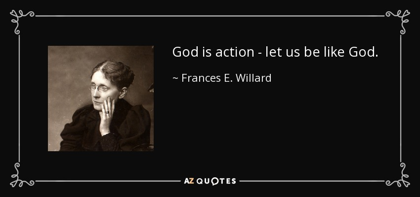 God is action - let us be like God. - Frances E. Willard