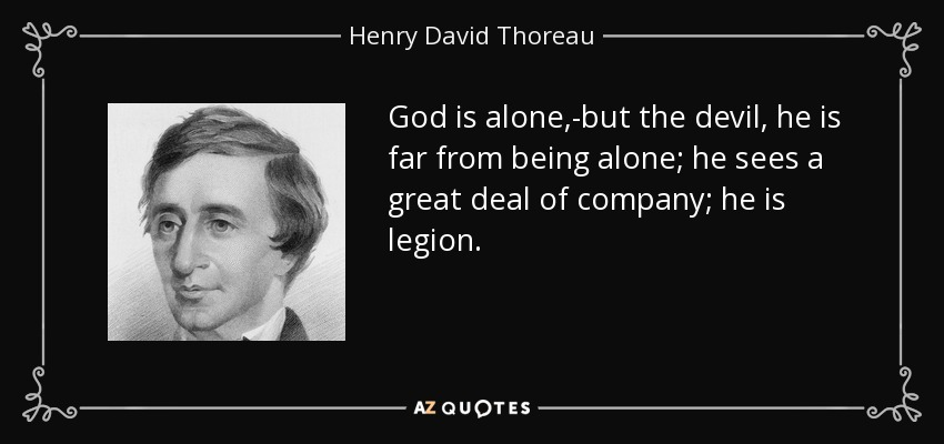 God is alone,-but the devil, he is far from being alone; he sees a great deal of company; he is legion. - Henry David Thoreau