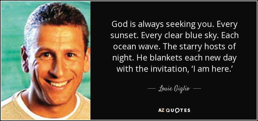 God is always seeking you. Every sunset. Every clear blue sky. Each ocean wave. The starry hosts of night. He blankets each new day with the invitation, 'I am here.' - Louie Giglio