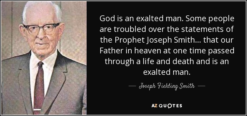 God is an exalted man. Some people are troubled over the statements of the Prophet Joseph Smith... that our Father in heaven at one time passed through a life and death and is an exalted man. - Joseph Fielding Smith
