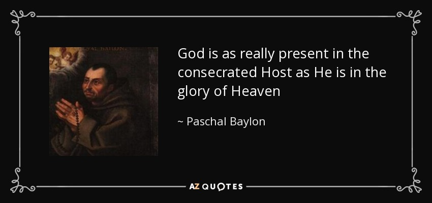 God is as really present in the consecrated Host as He is in the glory of Heaven - Paschal Baylon