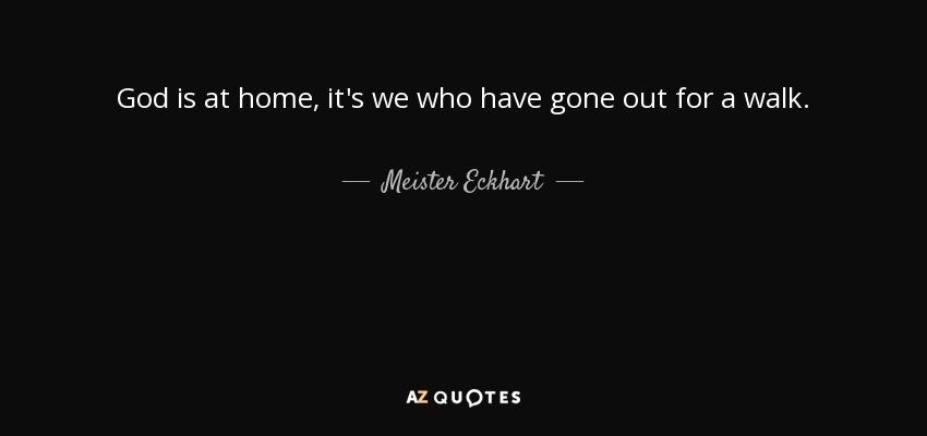 God is at home, it's we who have gone out for a walk. - Meister Eckhart