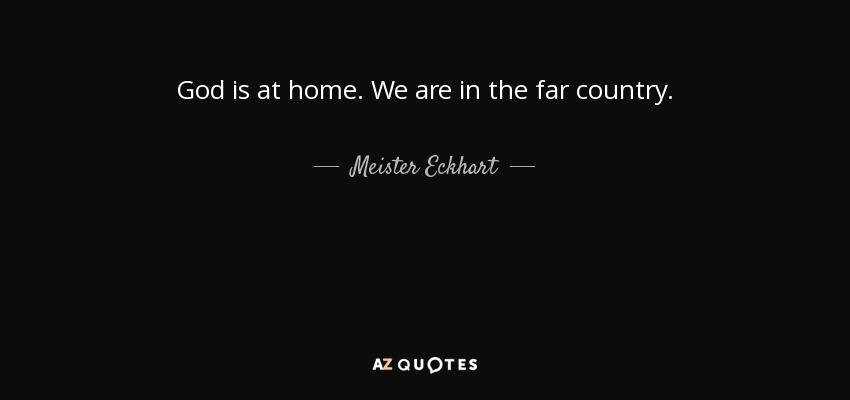 God is at home. We are in the far country. - Meister Eckhart
