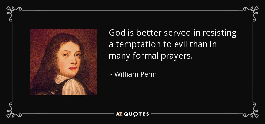 God is better served in resisting a temptation to evil than in many formal prayers. - William Penn