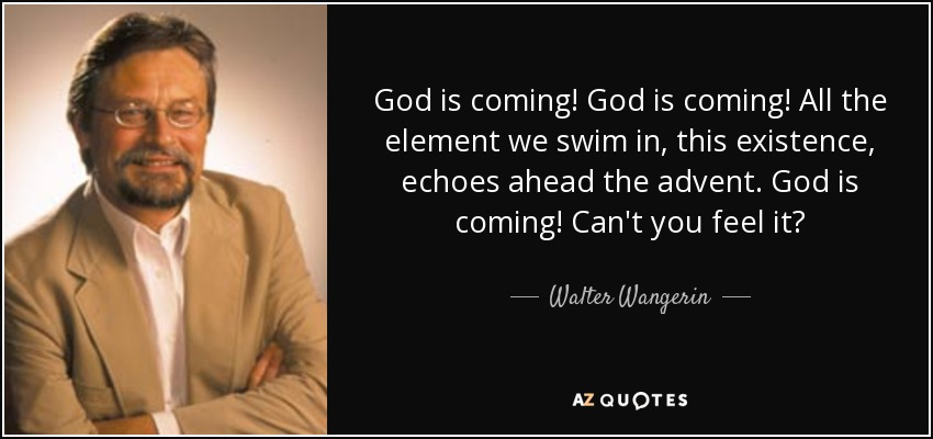 God is coming! God is coming! All the element we swim in, this existence, echoes ahead the advent. God is coming! Can't you feel it? - Walter Wangerin