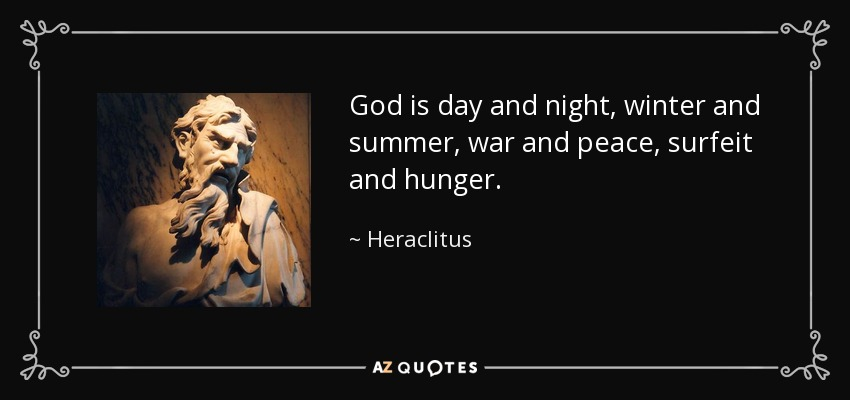 God is day and night, winter and summer, war and peace, surfeit and hunger. - Heraclitus