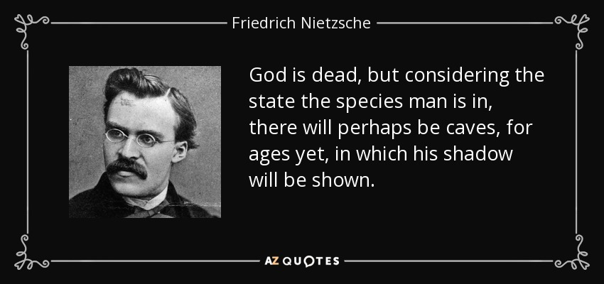 God is dead, but considering the state the species man is in, there will perhaps be caves, for ages yet, in which his shadow will be shown. - Friedrich Nietzsche