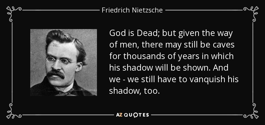 God is Dead; but given the way of men, there may still be caves for thousands of years in which his shadow will be shown. And we - we still have to vanquish his shadow, too. - Friedrich Nietzsche