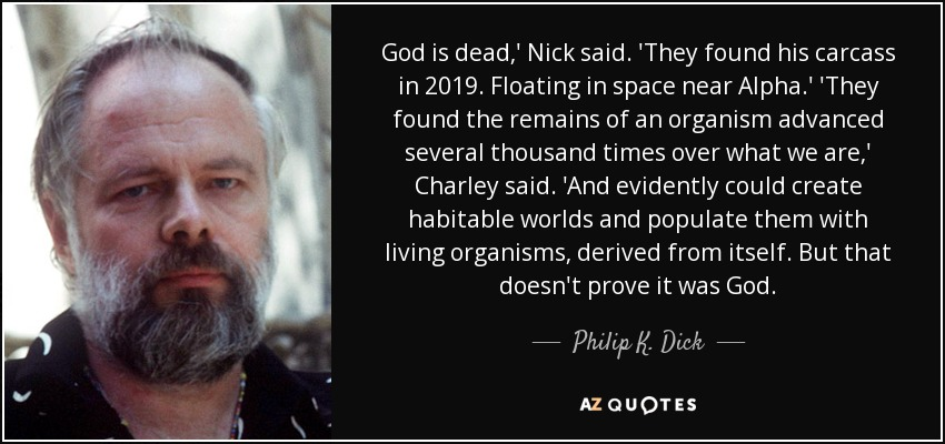 God is dead,' Nick said. 'They found his carcass in 2019. Floating in space near Alpha.' 'They found the remains of an organism advanced several thousand times over what we are,' Charley said. 'And evidently could create habitable worlds and populate them with living organisms, derived from itself. But that doesn't prove it was God. - Philip K. Dick