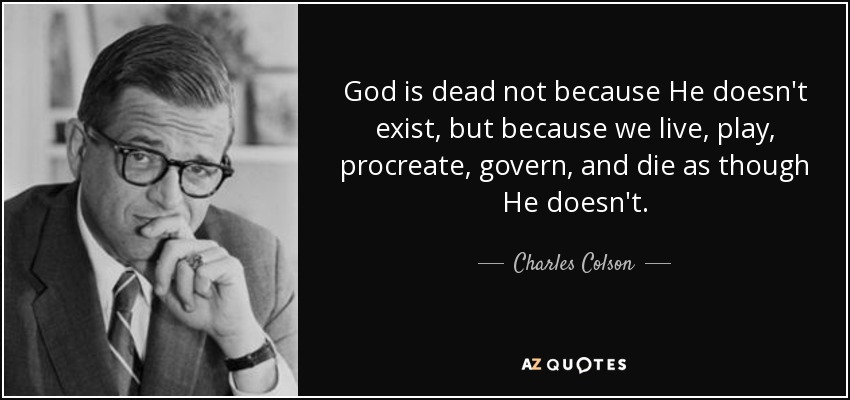 God is dead not because He doesn't exist, but because we live, play, procreate, govern, and die as though He doesn't. - Charles Colson