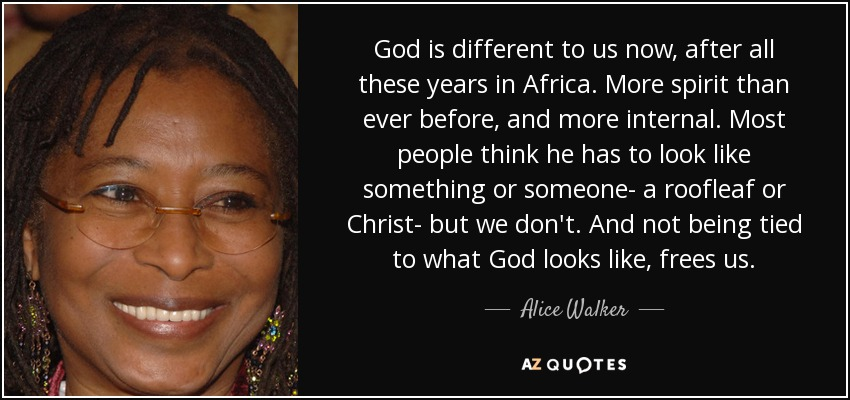 God is different to us now, after all these years in Africa. More spirit than ever before, and more internal. Most people think he has to look like something or someone- a roofleaf or Christ- but we don't. And not being tied to what God looks like, frees us. - Alice Walker