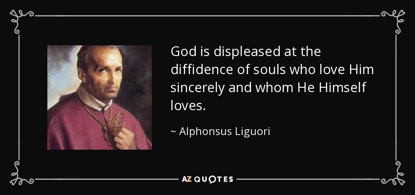 God is displeased at the diffidence of souls who love Him sincerely and whom He Himself loves. - Alphonsus Liguori