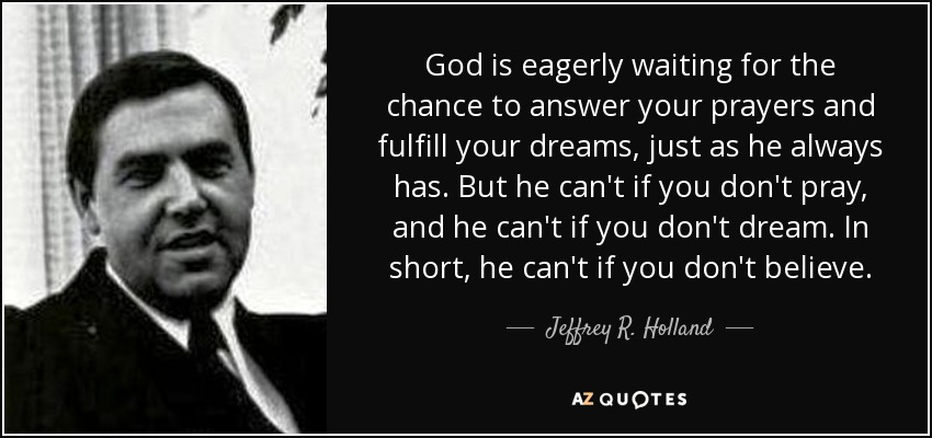 God is eagerly waiting for the chance to answer your prayers and fulfill your dreams, just as he always has. But he can't if you don't pray, and he can't if you don't dream. In short, he can't if you don't believe. - Jeffrey R. Holland