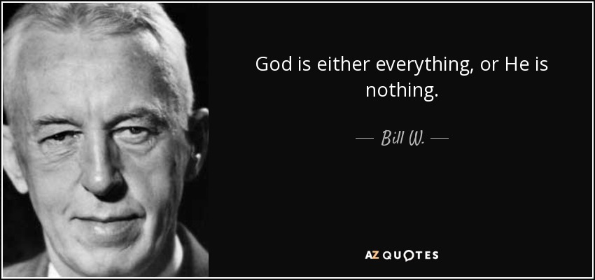 God is either everything, or He is nothing. - Bill W.