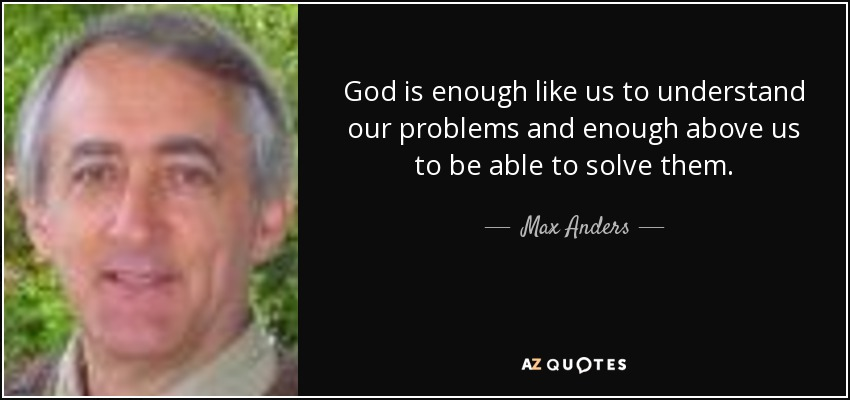 God is enough like us to understand our problems and enough above us to be able to solve them. - Max Anders