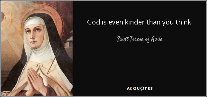 God is even kinder than you think. - Teresa of Avila