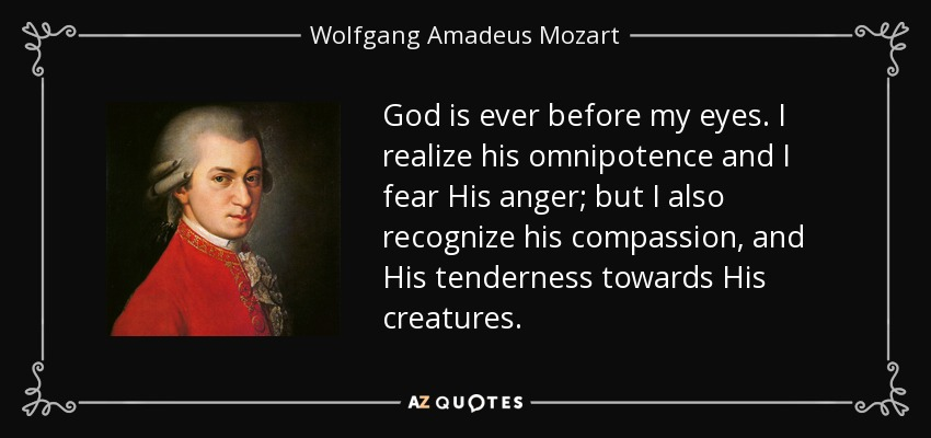 God is ever before my eyes. I realize his omnipotence and I fear His anger; but I also recognize his compassion, and His tenderness towards His creatures. - Wolfgang Amadeus Mozart