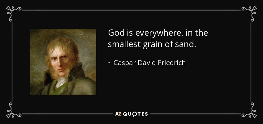 God is everywhere, in the smallest grain of sand. - Caspar David Friedrich