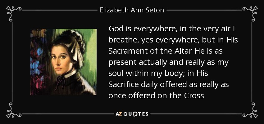 God is everywhere, in the very air I breathe, yes everywhere, but in His Sacrament of the Altar He is as present actually and really as my soul within my body; in His Sacrifice daily offered as really as once offered on the Cross - Elizabeth Ann Seton
