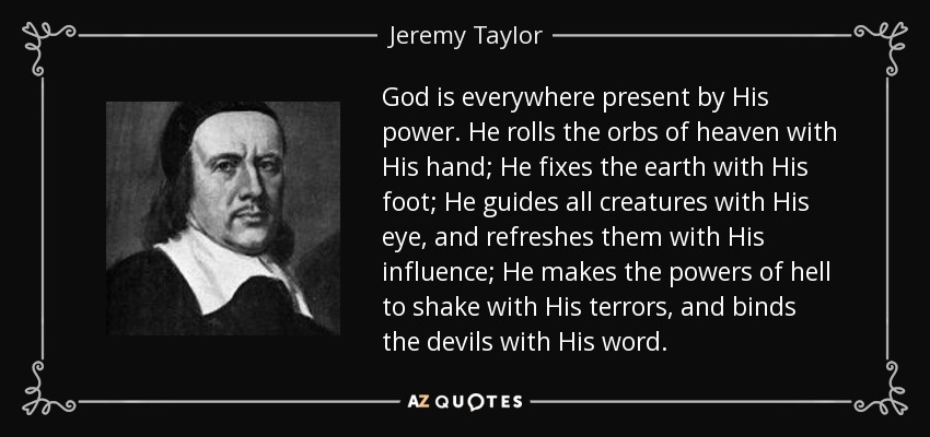God is everywhere present by His power. He rolls the orbs of heaven with His hand; He fixes the earth with His foot; He guides all creatures with His eye, and refreshes them with His influence; He makes the powers of hell to shake with His terrors, and binds the devils with His word. - Jeremy Taylor