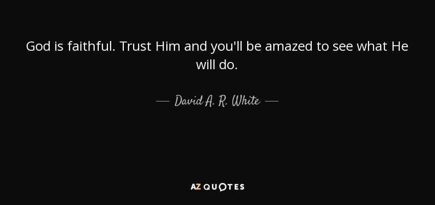 david a r white quote god is faithful trust him and you ll be
