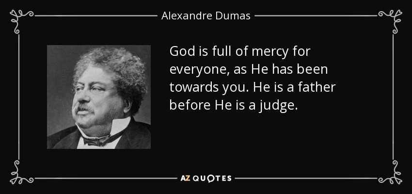 God is full of mercy for everyone, as He has been towards you. He is a father before He is a judge. - Alexandre Dumas