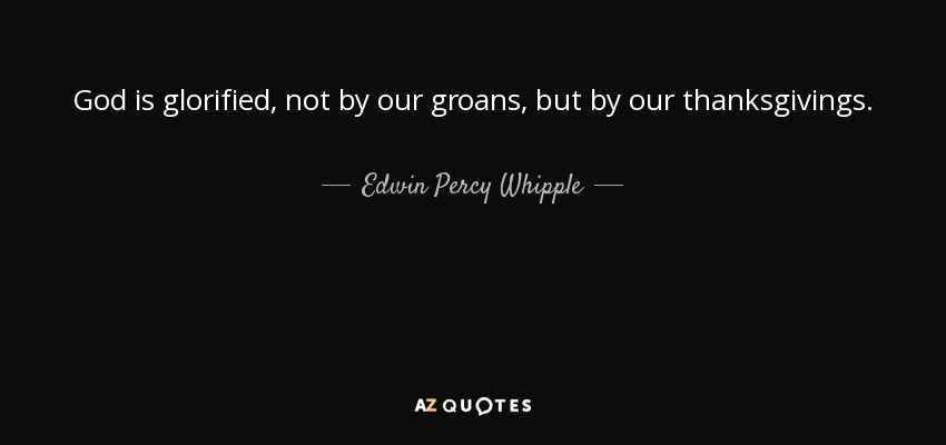 God is glorified, not by our groans, but by our thanksgivings. - Edwin Percy Whipple