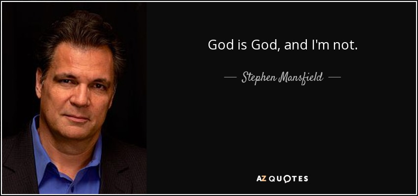 God is God, and I'm not. - Stephen Mansfield